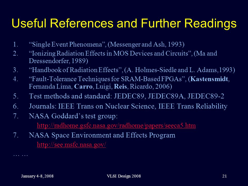 January 4-8, 2008VLSI Design 200821 Useful References and Further Readings 1. Single Event Phenomena , (Messenger and Ash, 1993) 2. Ionizing Radiation Effects in MOS Devices and Circuits , (Ma and Dressendorfer, 1989) 3. Handbook of Radiation Effects , (A.