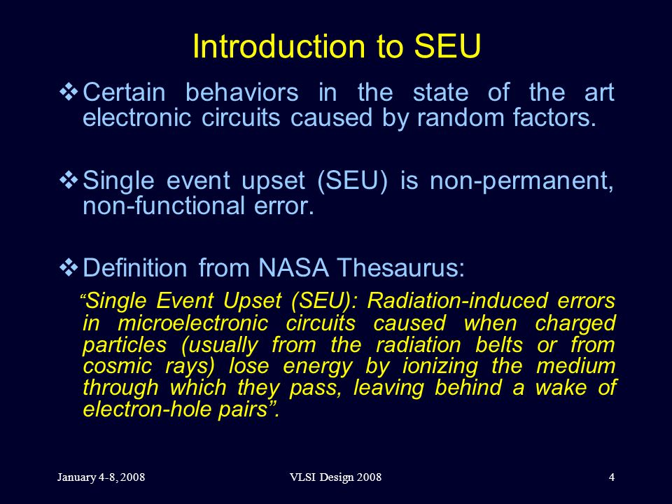 January 4-8, 2008VLSI Design 20084 Introduction to SEU  Certain behaviors in the state of the art electronic circuits caused by random factors.