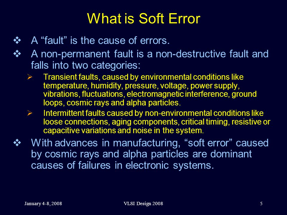 January 4-8, 2008VLSI Design 20085 What is Soft Error  A fault is the cause of errors.