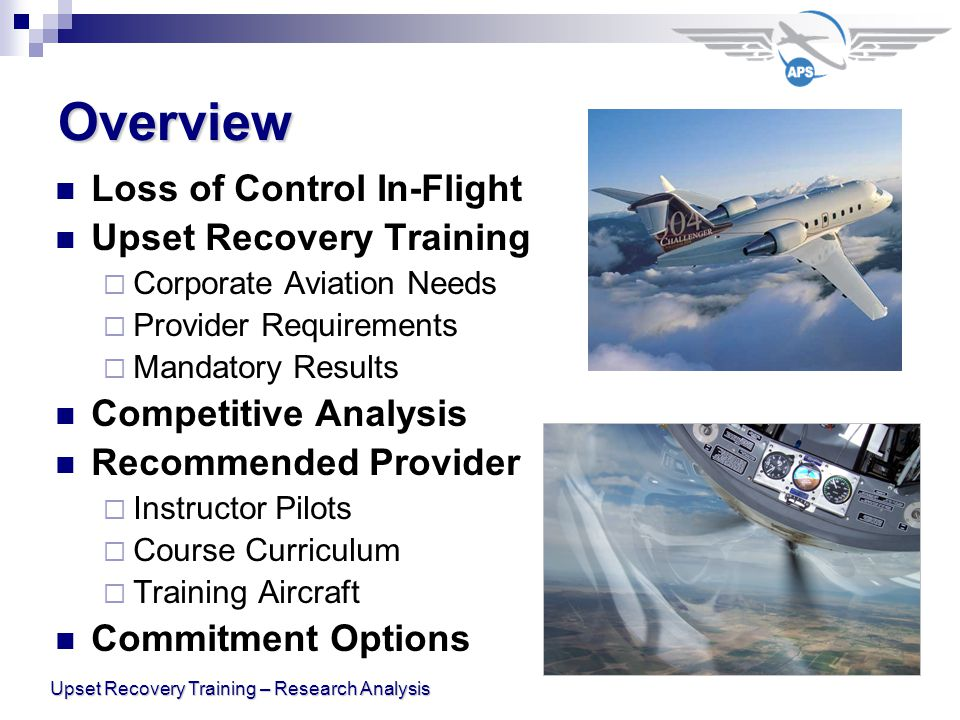 Upset Recovery Training – Research Analysis Overview Loss of Control In-Flight Upset Recovery Training  Corporate Aviation Needs  Provider Requirements  Mandatory Results Competitive Analysis Recommended Provider  Instructor Pilots  Course Curriculum  Training Aircraft Commitment Options