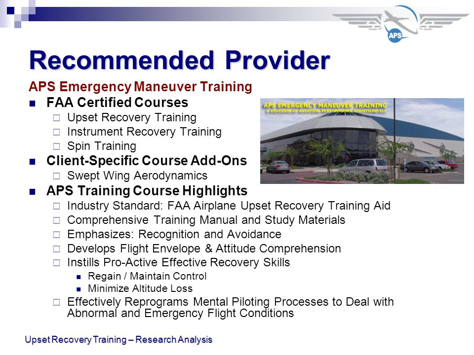Upset Recovery Training – Research Analysis Recommended Provider APS Emergency Maneuver Training FAA Certified Courses  Upset Recovery Training  Instrument Recovery Training  Spin Training Client-Specific Course Add-Ons  Swept Wing Aerodynamics APS Training Course Highlights  Industry Standard: FAA Airplane Upset Recovery Training Aid  Comprehensive Training Manual and Study Materials  Emphasizes: Recognition and Avoidance  Develops Flight Envelope & Attitude Comprehension  Instills Pro-Active Effective Recovery Skills Regain / Maintain Control Minimize Altitude Loss  Effectively Reprograms Mental Piloting Processes to Deal with Abnormal and Emergency Flight Conditions