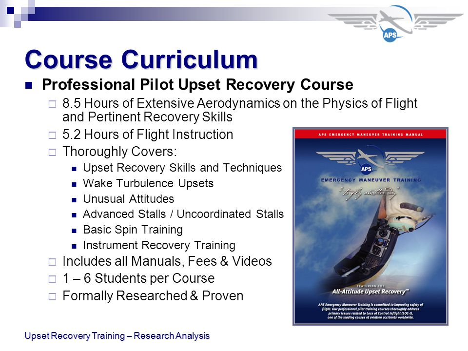 Upset Recovery Training – Research Analysis Course Curriculum Professional Pilot Upset Recovery Course  8.5 Hours of Extensive Aerodynamics on the Physics of Flight and Pertinent Recovery Skills  5.2 Hours of Flight Instruction  Thoroughly Covers: Upset Recovery Skills and Techniques Wake Turbulence Upsets Unusual Attitudes Advanced Stalls / Uncoordinated Stalls Basic Spin Training Instrument Recovery Training  Includes all Manuals, Fees & Videos  1 – 6 Students per Course  Formally Researched & Proven