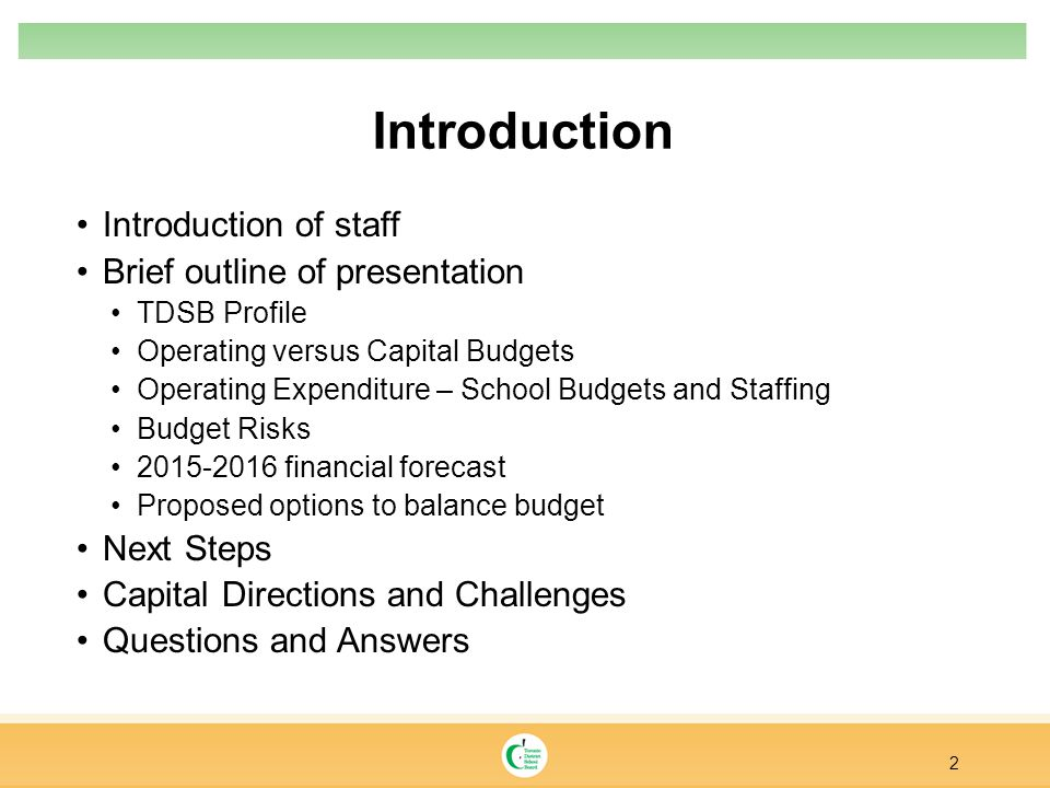 Introduction Introduction of staff Brief outline of presentation TDSB Profile Operating versus Capital Budgets Operating Expenditure – School Budgets and Staffing Budget Risks 2015-2016 financial forecast Proposed options to balance budget Next Steps Capital Directions and Challenges Questions and Answers 2