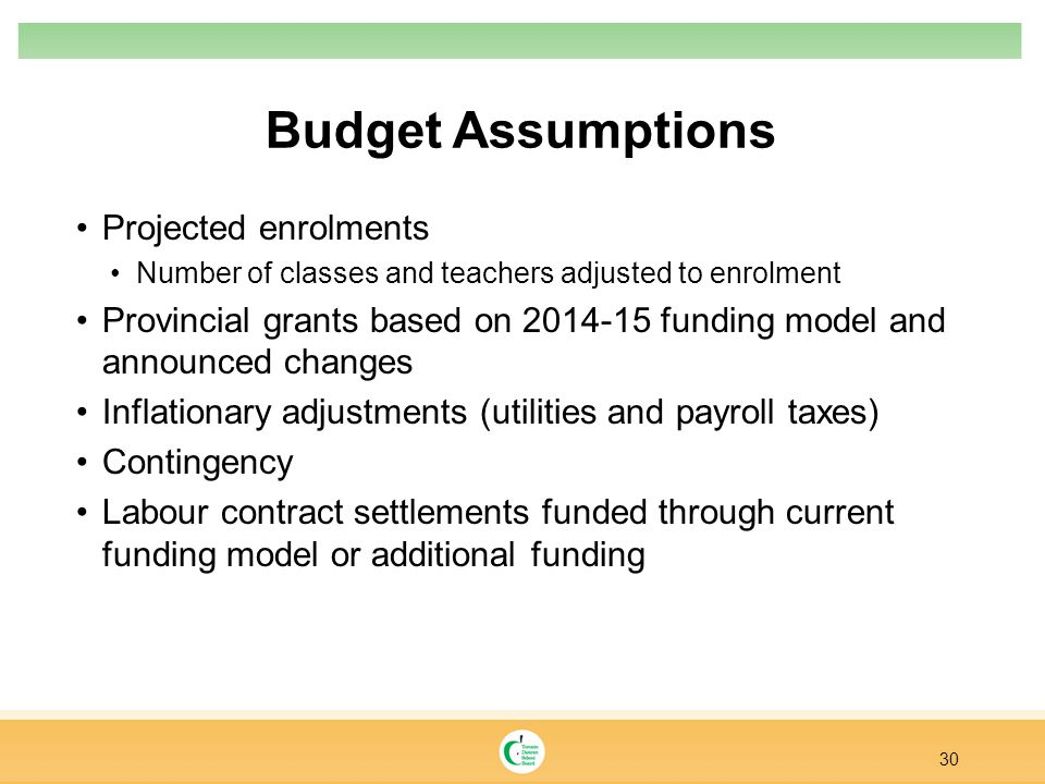 Budget Assumptions Projected enrolments Number of classes and teachers adjusted to enrolment Provincial grants based on 2014-15 funding model and announced changes Inflationary adjustments (utilities and payroll taxes) Contingency Labour contract settlements funded through current funding model or additional funding 30