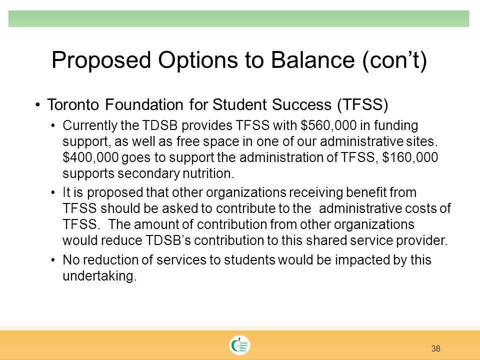 Proposed Options to Balance (con't) Toronto Foundation for Student Success (TFSS) Currently the TDSB provides TFSS with $560,000 in funding support, as well as free space in one of our administrative sites.