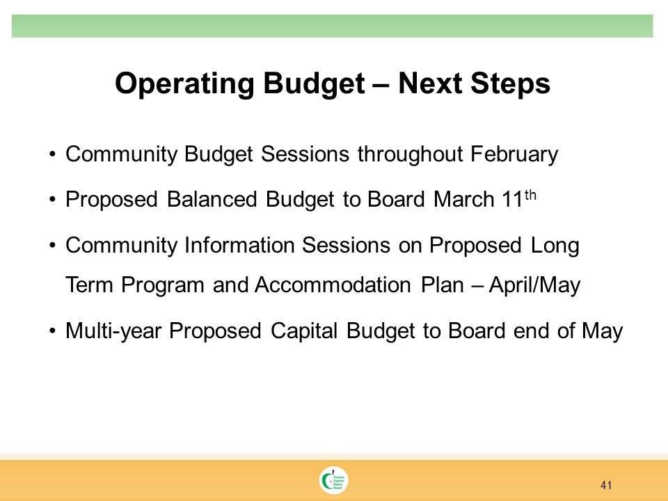 Operating Budget – Next Steps Community Budget Sessions throughout February Proposed Balanced Budget to Board March 11 th Community Information Sessions on Proposed Long Term Program and Accommodation Plan – April/May Multi-year Proposed Capital Budget to Board end of May 41