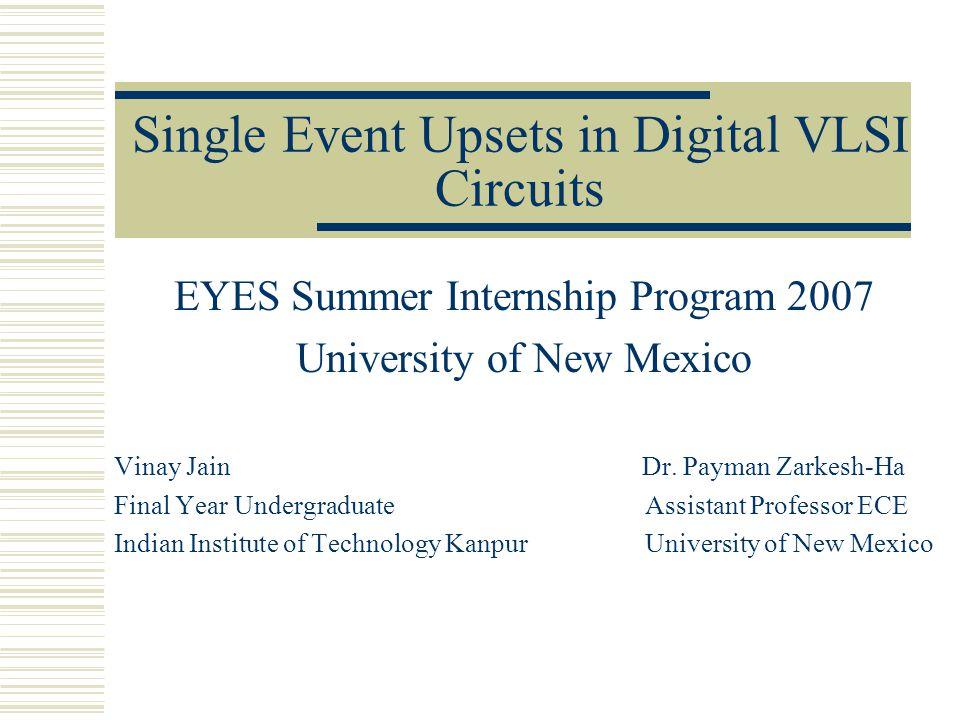 Single Event Upsets in Digital VLSI Circuits EYES Summer Internship Program 2007 University of New Mexico Vinay Jain Dr.
