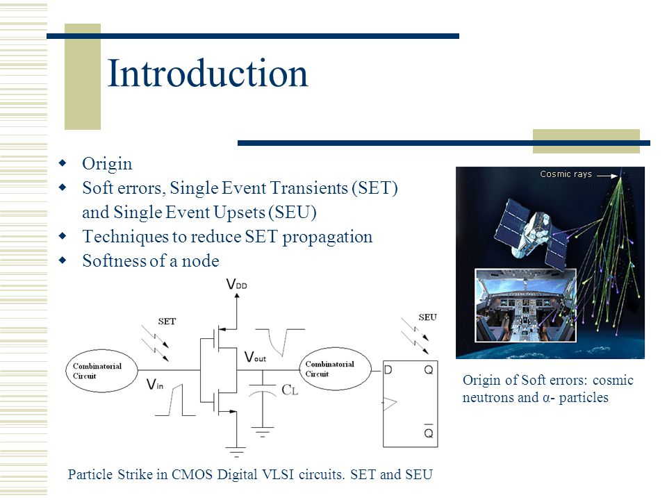 Introduction  Origin  Soft errors, Single Event Transients (SET) and Single Event Upsets (SEU)  Techniques to reduce SET propagation  Softness of a node Particle Strike in CMOS Digital VLSI circuits.