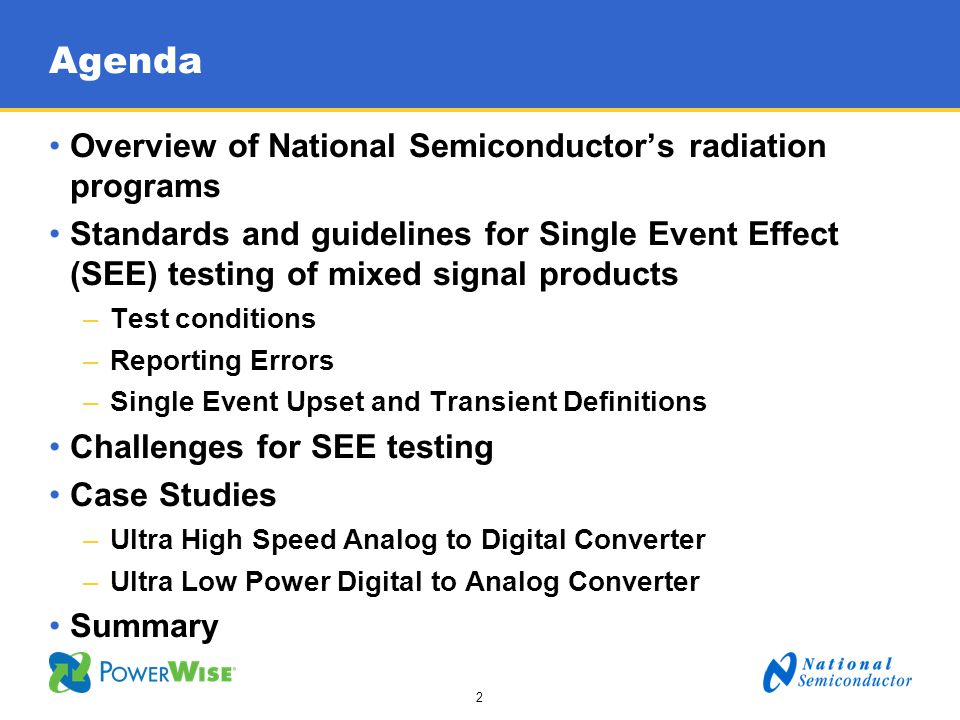 3 30+ years in the Space Market –QMLV qualified products –One of only 10 RHA (Radiation Hardness Assured) QML suppliers Radiation Testing –TID 60 Co gamma cell in South Portland, Maine and Santa Clara, California –ELDRS: ELDRS Free products –SEE: SEL, SEU and SET testing Per EIA/JEDEC JESD57 and ESA/SCC 25100 World class Supply Chain Management –Dedicated space program managers National - A Major Space Supplier