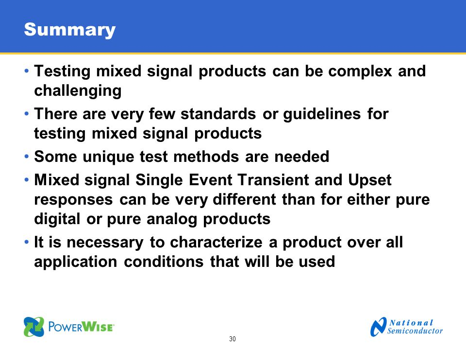 30 Summary Testing mixed signal products can be complex and challenging There are very few standards or guidelines for testing mixed signal products S