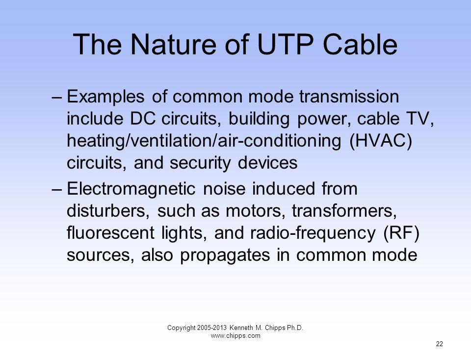 The Nature of UTP Cable –Examples of common mode transmission include DC circuits, building power, cable TV, heating/ventilation/air-conditioning (HVAC) circuits, and security devices –Electromagnetic noise induced from disturbers, such as motors, transformers, fluorescent lights, and radio-frequency (RF) sources, also propagates in common mode Copyright 2005-2013 Kenneth M.