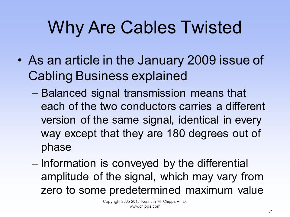 Why Are Cables Twisted As an article in the January 2009 issue of Cabling Business explained –Balanced signal transmission means that each of the two conductors carries a different version of the same signal, identical in every way except that they are 180 degrees out of phase –Information is conveyed by the differential amplitude of the signal, which may vary from zero to some predetermined maximum value Copyright 2005-2013 Kenneth M.