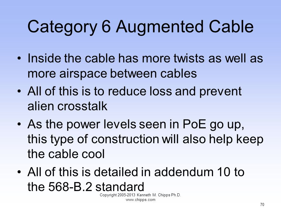 Category 6 Augmented Cable Inside the cable has more twists as well as more airspace between cables All of this is to reduce loss and prevent alien crosstalk As the power levels seen in PoE go up, this type of construction will also help keep the cable cool All of this is detailed in addendum 10 to the 568-B.2 standard Copyright 2005-2013 Kenneth M.