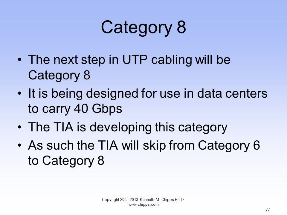 Category 8 The next step in UTP cabling will be Category 8 It is being designed for use in data centers to carry 40 Gbps The TIA is developing this category As such the TIA will skip from Category 6 to Category 8 Copyright 2005-2013 Kenneth M.
