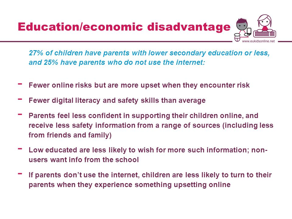 Education/economic disadvantage 27% of children have parents with lower secondary education or less, and 25% have parents who do not use the internet: - Fewer online risks but are more upset when they encounter risk - Fewer digital literacy and safety skills than average - Parents feel less confident in supporting their children online, and receive less safety information from a range of sources (including less from friends and family) - Low educated are less likely to wish for more such information; non- users want info from the school - If parents don't use the internet, children are less likely to turn to their parents when they experience something upsetting online