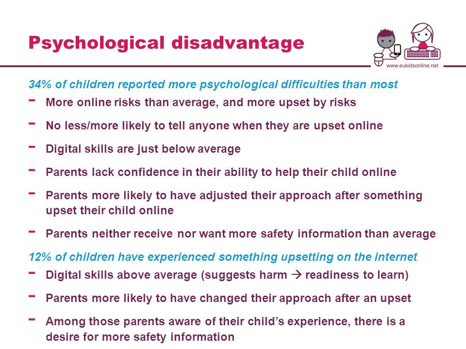 Psychological disadvantage 34% of children reported more psychological difficulties than most - More online risks than average, and more upset by risks - No less/more likely to tell anyone when they are upset online - Digital skills are just below average - Parents lack confidence in their ability to help their child online - Parents more likely to have adjusted their approach after something upset their child online - Parents neither receive nor want more safety information than average 12% of children have experienced something upsetting on the internet - Digital skills above average (suggests harm  readiness to learn) - Parents more likely to have changed their approach after an upset - Among those parents aware of their child's experience, there is a desire for more safety information