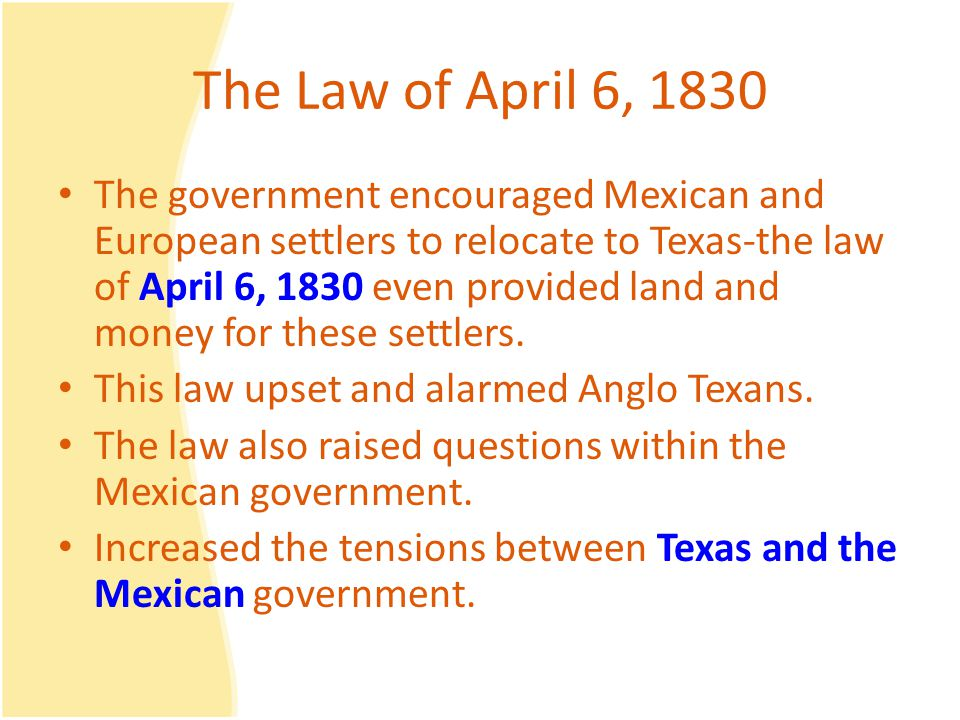 The Law of April 6, 1830 The government encouraged Mexican and European settlers to relocate to Texas-the law of April 6, 1830 even provided land and money for these settlers.