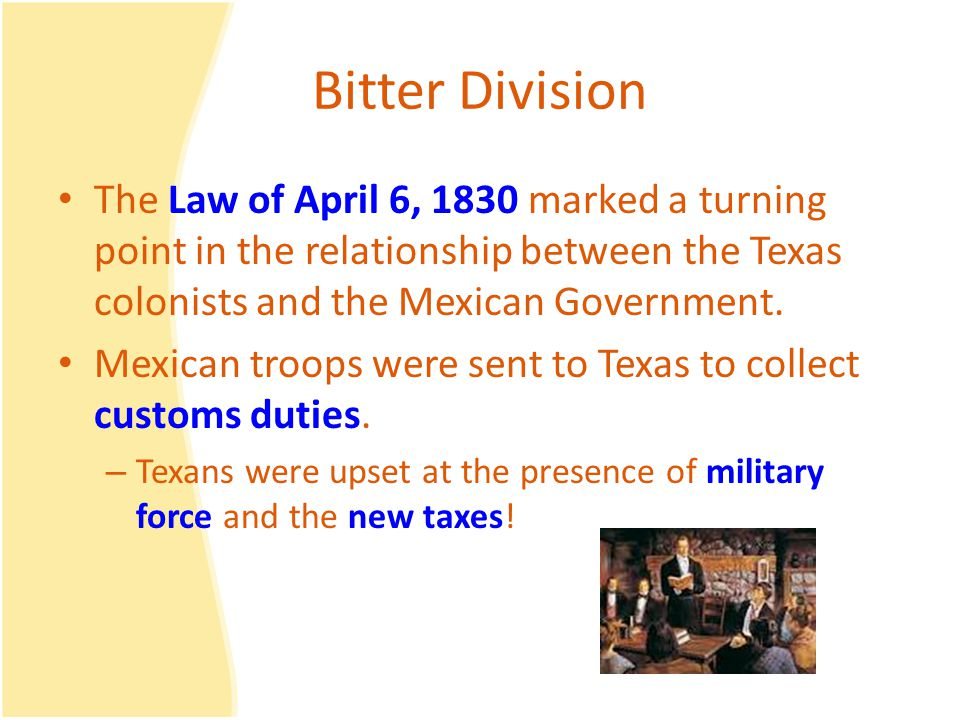 Bitter Division The Law of April 6, 1830 marked a turning point in the relationship between the Texas colonists and the Mexican Government.