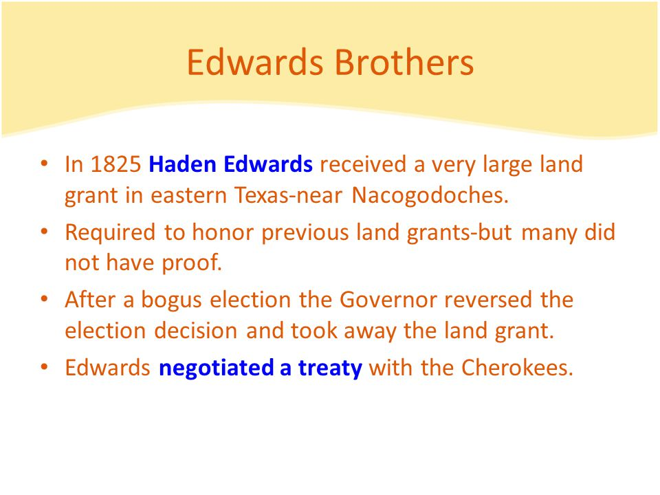 Edwards Brothers In 1825 Haden Edwards received a very large land grant in eastern Texas-near Nacogodoches.
