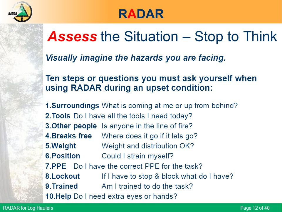 RADAR for Log Haulers Page 12 of 40 Assess the Situation – Stop to Think Visually imagine the hazards you are facing.