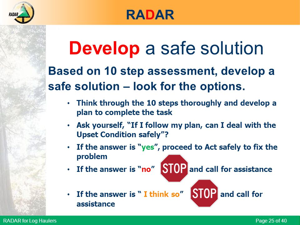 RADAR for Log Haulers Page 25 of 40 Develop a safe solution Based on 10 step assessment, develop a safe solution – look for the options.