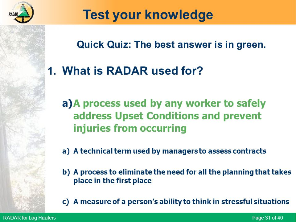 RADAR for Log Haulers Page 31 of 40 Quick Quiz: The best answer is in green. 1. What is RADAR used for? a)A process used by any worker to safely addre