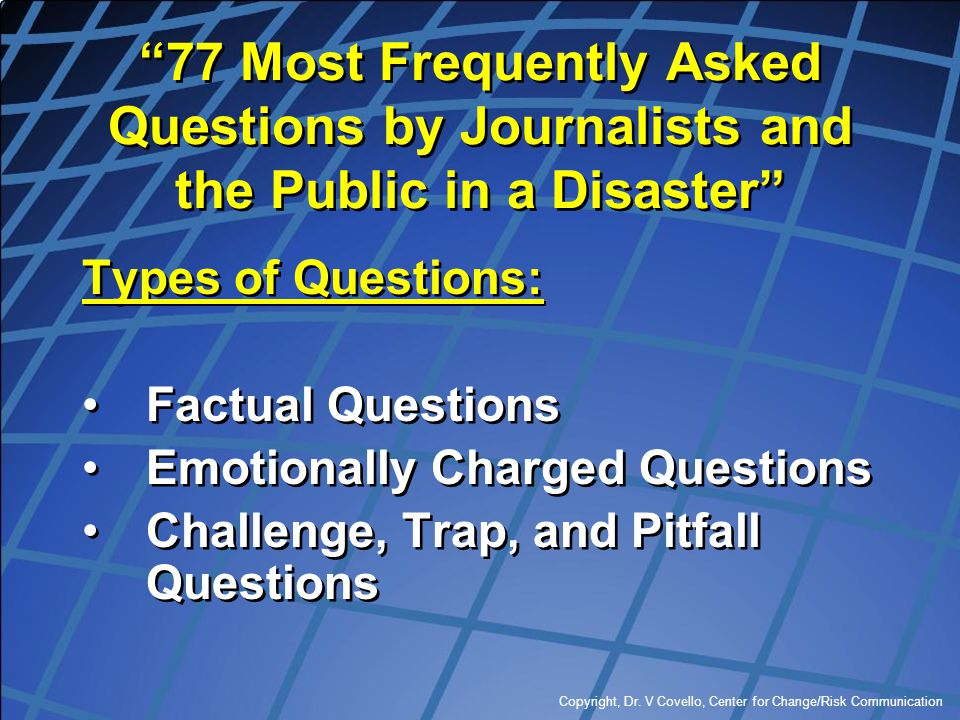 """Copyright, Dr. V Covello, Center for Change/Risk Communication """"77 Most Frequently Asked Questions by Journalists and the Public in a Disaster"""" Types"""