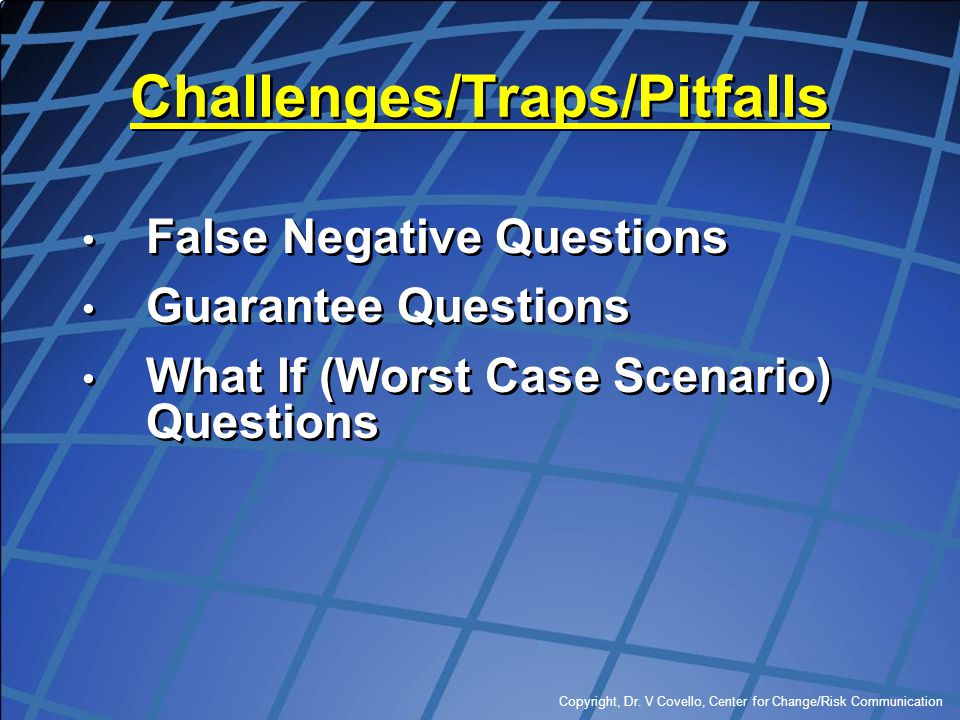 Copyright, Dr. V Covello, Center for Change/Risk Communication Challenges/Traps/Pitfalls False Negative Questions Guarantee Questions What If (Worst C