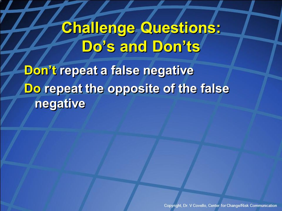 Copyright, Dr. V Covello, Center for Change/Risk Communication Challenge Questions: Do's and Don'ts Don't repeat a false negative Do repeat the opposi