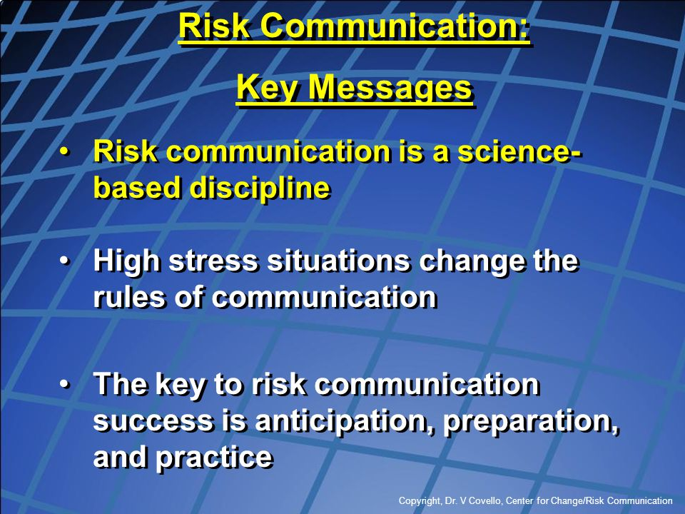 Copyright, Dr. V Covello, Center for Change/Risk Communication Risk communication is a science- based discipline High stress situations change the rul
