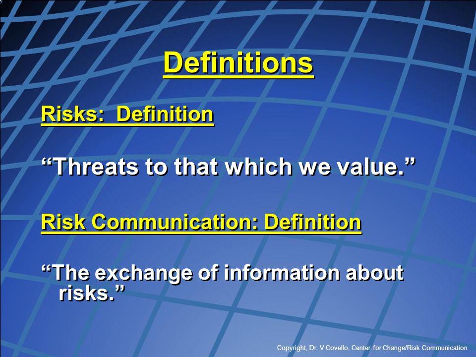 "Copyright, Dr. V Covello, Center for Change/Risk Communication Definitions Risks: Definition ""Threats to that which we value."" Risk Communication: Def"
