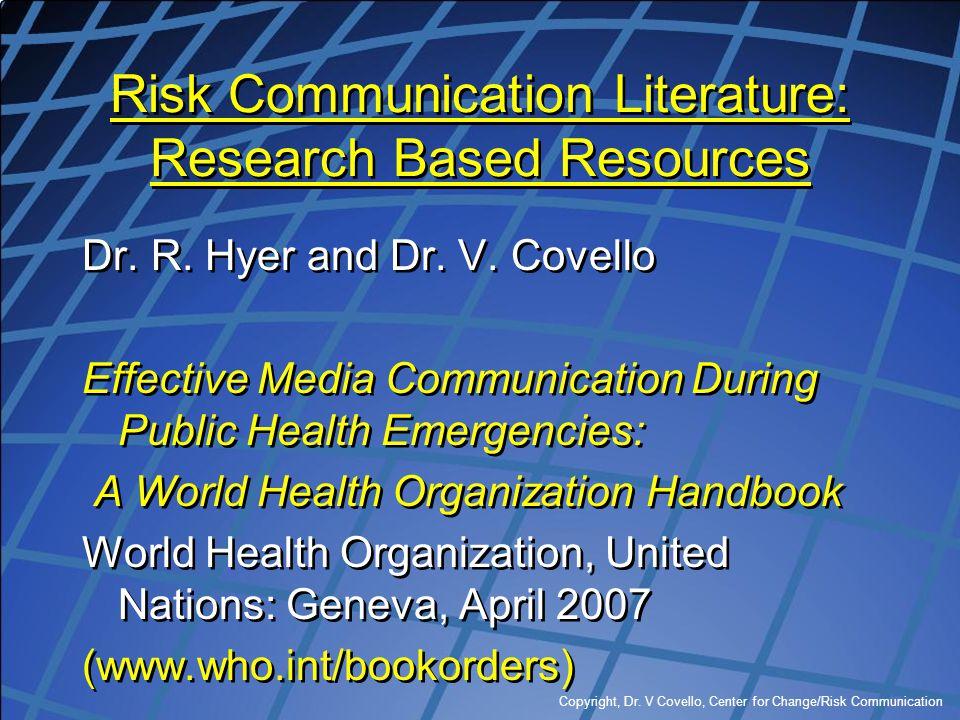 Copyright, Dr. V Covello, Center for Change/Risk Communication Risk Communication Literature: Research Based Resources Dr. R. Hyer and Dr. V. Covello