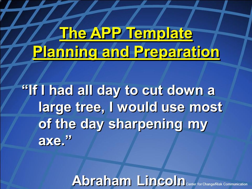 """Copyright, Dr. V Covello, Center for Change/Risk Communication The APP Template Planning and Preparation """"If I had all day to cut down a large tree, I"""