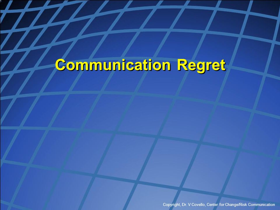 Copyright, Dr. V Covello, Center for Change/Risk Communication Communication Regret