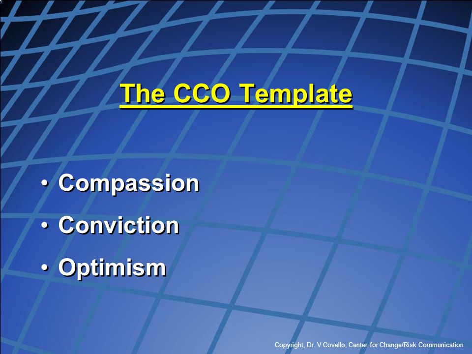 Copyright, Dr. V Covello, Center for Change/Risk Communication The CCO Template Compassion Conviction Optimism Compassion Conviction Optimism