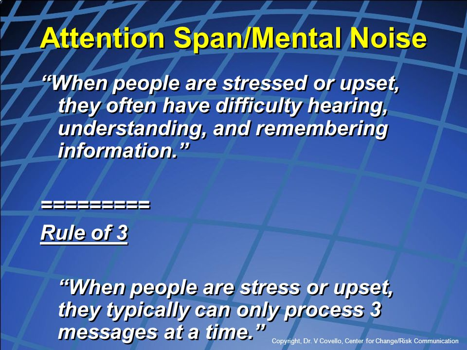 """Copyright, Dr. V Covello, Center for Change/Risk Communication Attention Span/Mental Noise """"When people are stressed or upset, they often have difficu"""