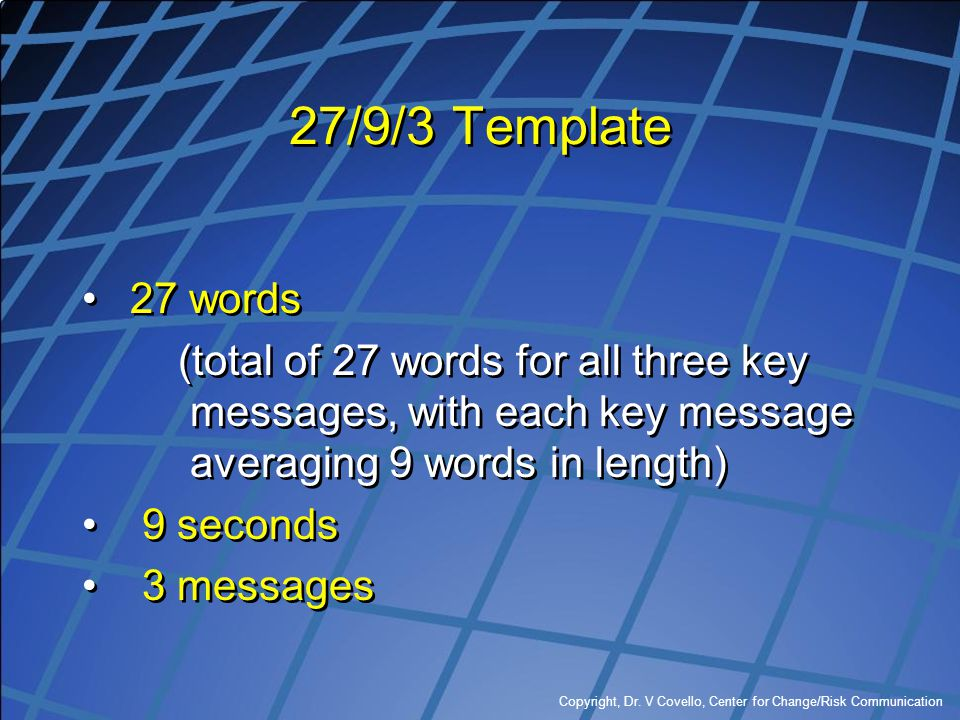 Copyright, Dr. V Covello, Center for Change/Risk Communication 27/9/3 Template 27 words (total of 27 words for all three key messages, with each key m