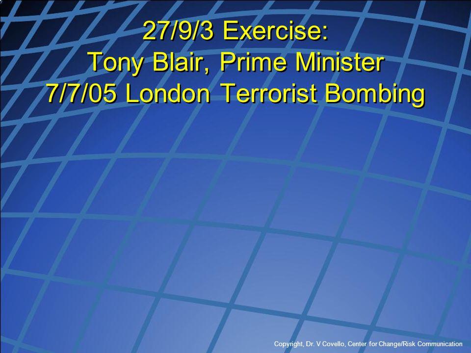 Copyright, Dr. V Covello, Center for Change/Risk Communication 27/9/3 Exercise: Tony Blair, Prime Minister 7/7/05 London Terrorist Bombing