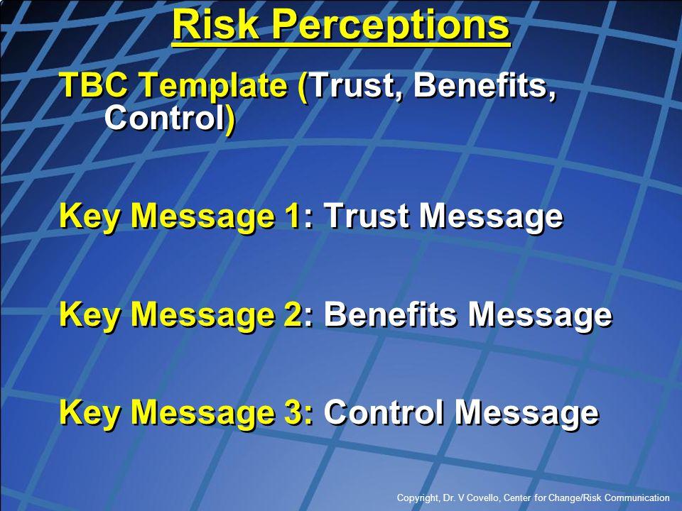 Copyright, Dr. V Covello, Center for Change/Risk Communication Risk Perceptions TBC Template (Trust, Benefits, Control) Key Message 1: Trust Message K