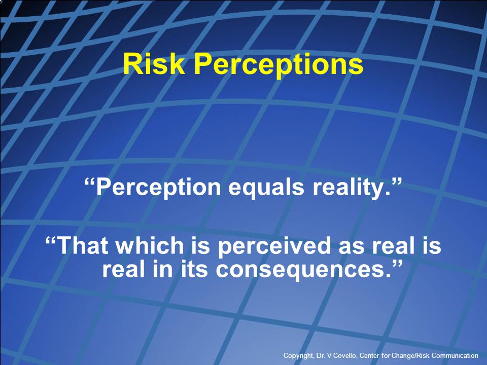 """Copyright, Dr. V Covello, Center for Change/Risk Communication Risk Perceptions """"Perception equals reality."""" """"That which is perceived as real is real"""