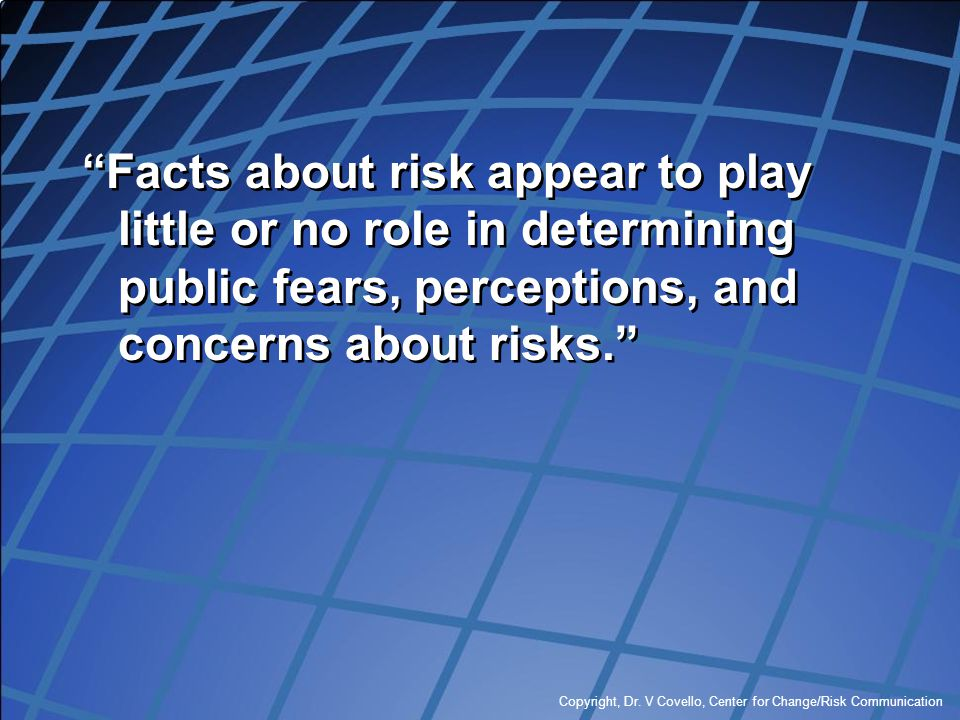 """Copyright, Dr. V Covello, Center for Change/Risk Communication """"Facts about risk appear to play little or no role in determining public fears, percept"""