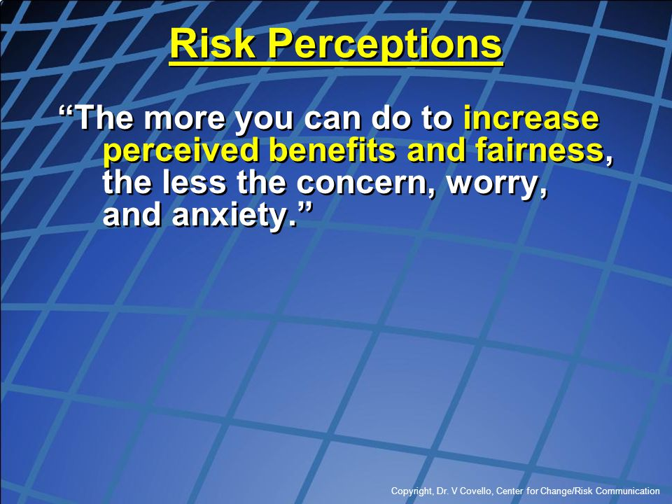 """Copyright, Dr. V Covello, Center for Change/Risk Communication Risk Perceptions """"The more you can do to increase perceived benefits and fairness, the"""