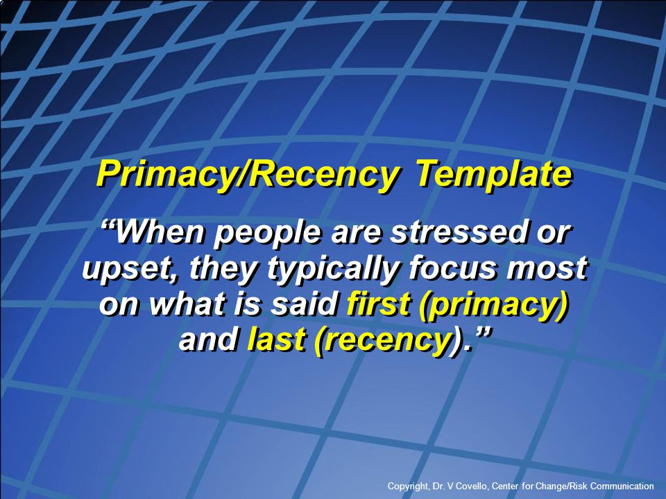 """Copyright, Dr. V Covello, Center for Change/Risk Communication Primacy/Recency Template """"When people are stressed or upset, they typically focus most"""