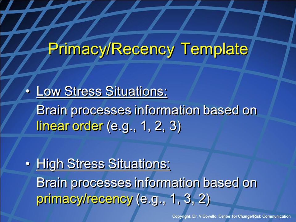 Copyright, Dr. V Covello, Center for Change/Risk Communication Primacy/Recency Template Low Stress Situations: Brain processes information based on li