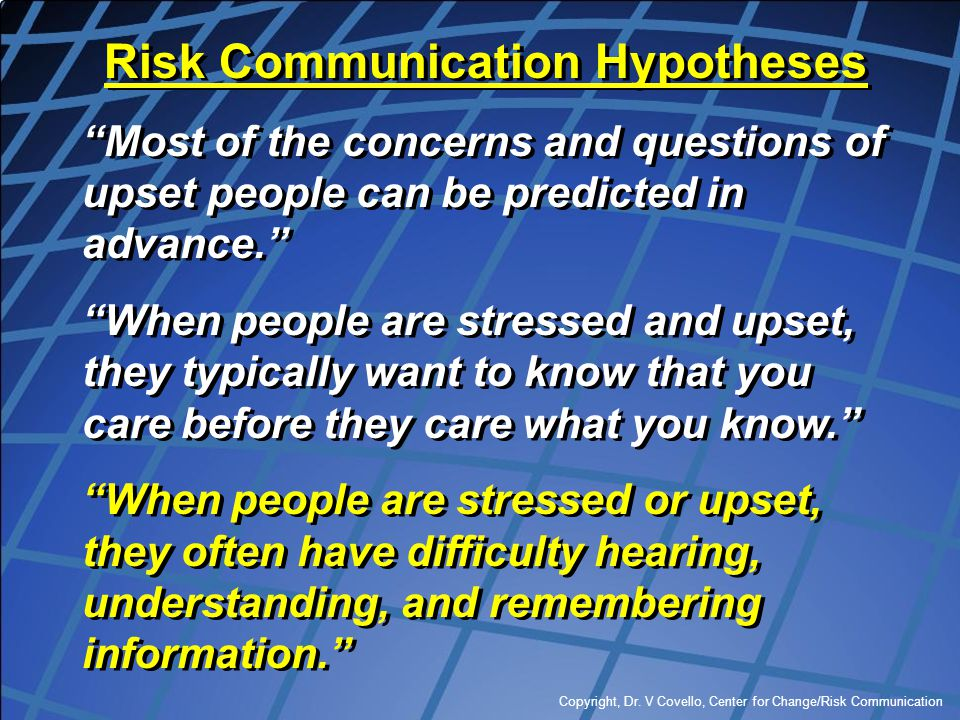 """Copyright, Dr. V Covello, Center for Change/Risk Communication Risk Communication Hypotheses """"Most of the concerns and questions of upset people can b"""
