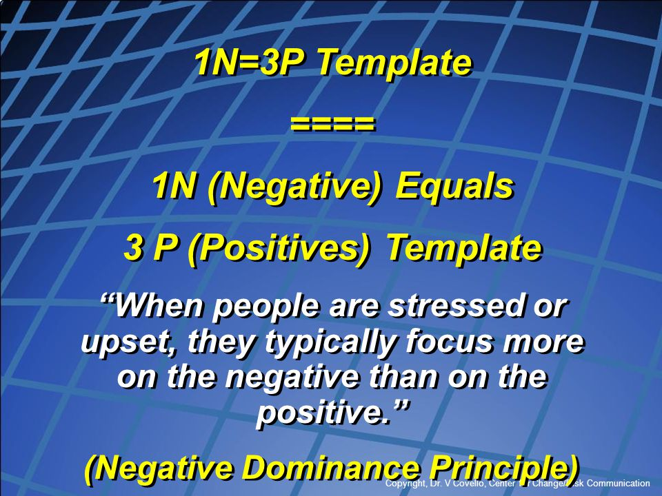 """Copyright, Dr. V Covello, Center for Change/Risk Communication 1N=3P Template ==== 1N (Negative) Equals 3 P (Positives) Template """"When people are stre"""