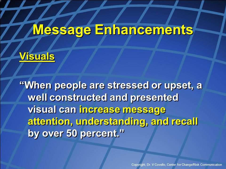 """Copyright, Dr. V Covello, Center for Change/Risk Communication Message Enhancements Visuals """"When people are stressed or upset, a well constructed and"""