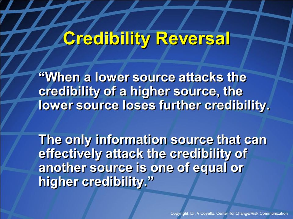 """Copyright, Dr. V Covello, Center for Change/Risk Communication Credibility Reversal """"When a lower source attacks the credibility of a higher source, t"""