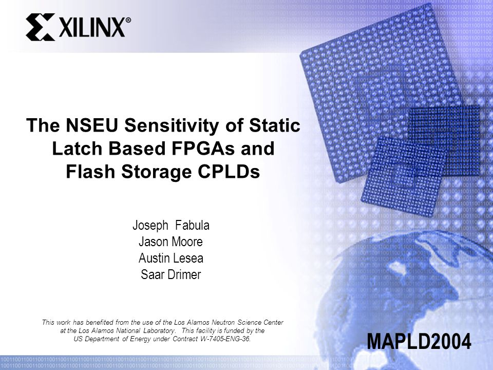 The NSEU Sensitivity of Static Latch Based FPGAs and Flash Storage CPLDs Joseph Fabula Jason Moore Austin Lesea Saar Drimer MAPLD2004 This work has benefited from the use of the Los Alamos Neutron Science Center at the Los Alamos National Laboratory.