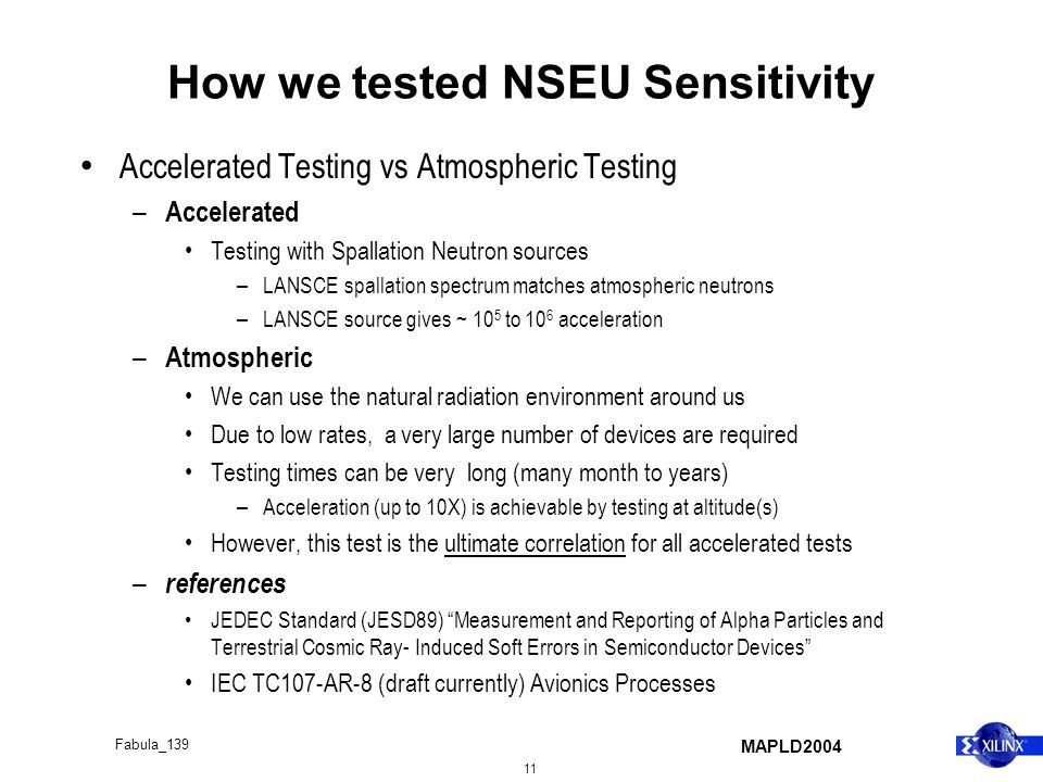 MAPLD2004 11 Fabula_139 How we tested NSEU Sensitivity Accelerated Testing vs Atmospheric Testing – Accelerated Testing with Spallation Neutron sources – LANSCE spallation spectrum matches atmospheric neutrons – LANSCE source gives ~ 10 5 to 10 6 acceleration – Atmospheric We can use the natural radiation environment around us Due to low rates, a very large number of devices are required Testing times can be very long (many month to years) – Acceleration (up to 10X) is achievable by testing at altitude(s) However, this test is the ultimate correlation for all accelerated tests – references JEDEC Standard (JESD89) Measurement and Reporting of Alpha Particles and Terrestrial Cosmic Ray- Induced Soft Errors in Semiconductor Devices IEC TC107-AR-8 (draft currently) Avionics Processes